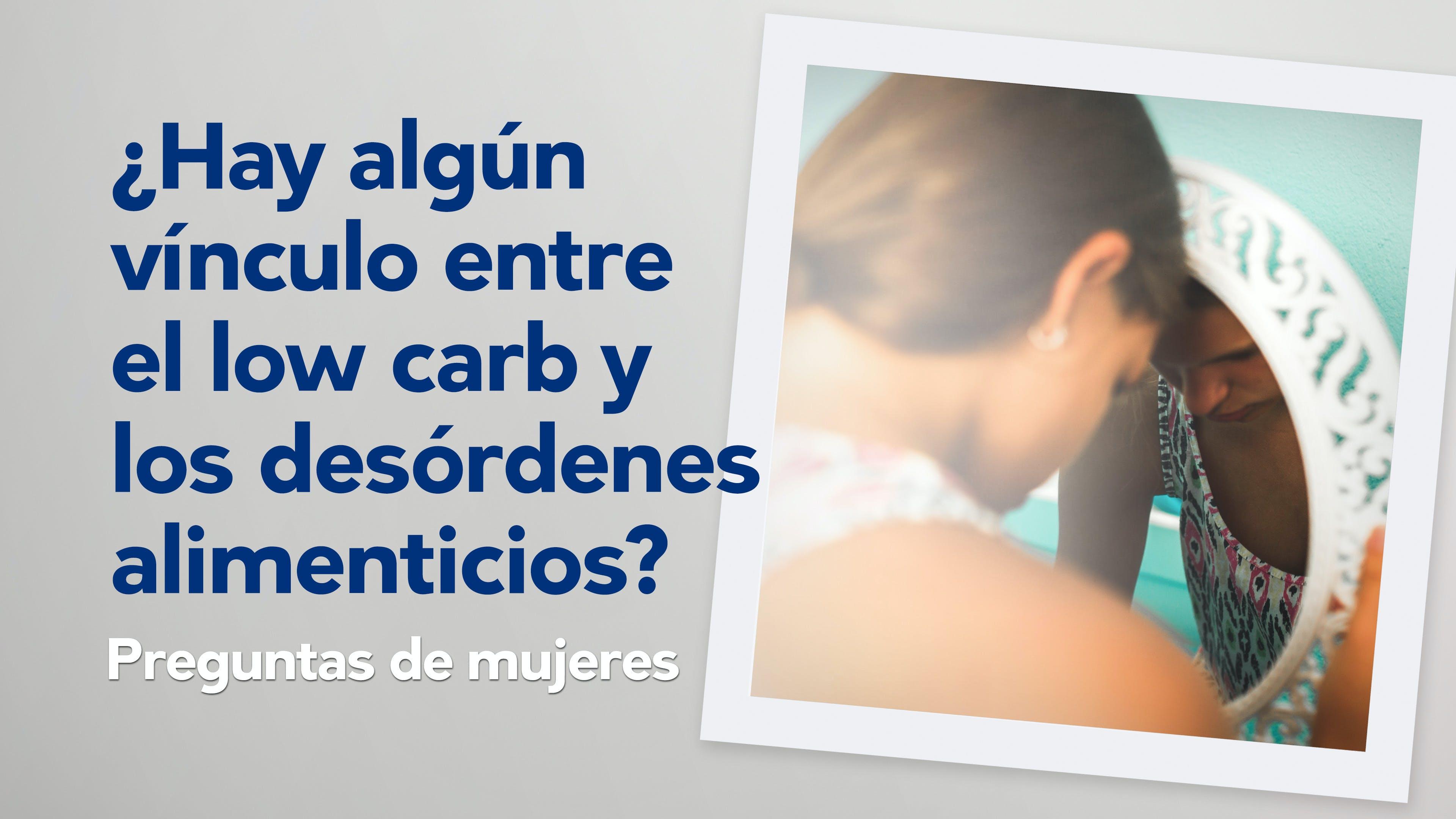 Preguntas de mujeres: ¿Hay algún vínculo entre el low carb y los desórdenes alimenticios?
