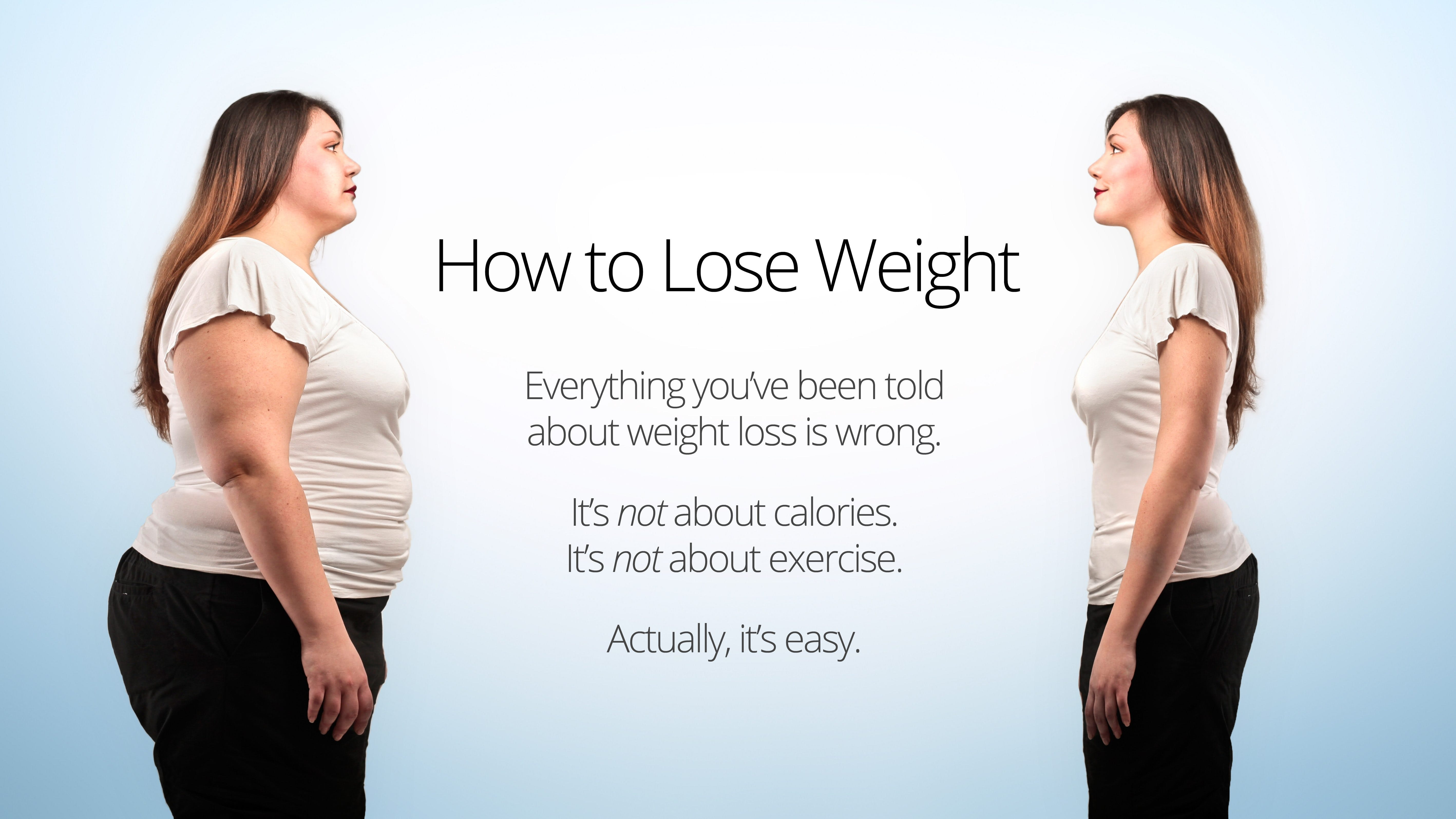 How to Lose Weight. Everything you've been told about weight loss is wrong. It's not about calories. It's not about exercise. Actually, it's easy.