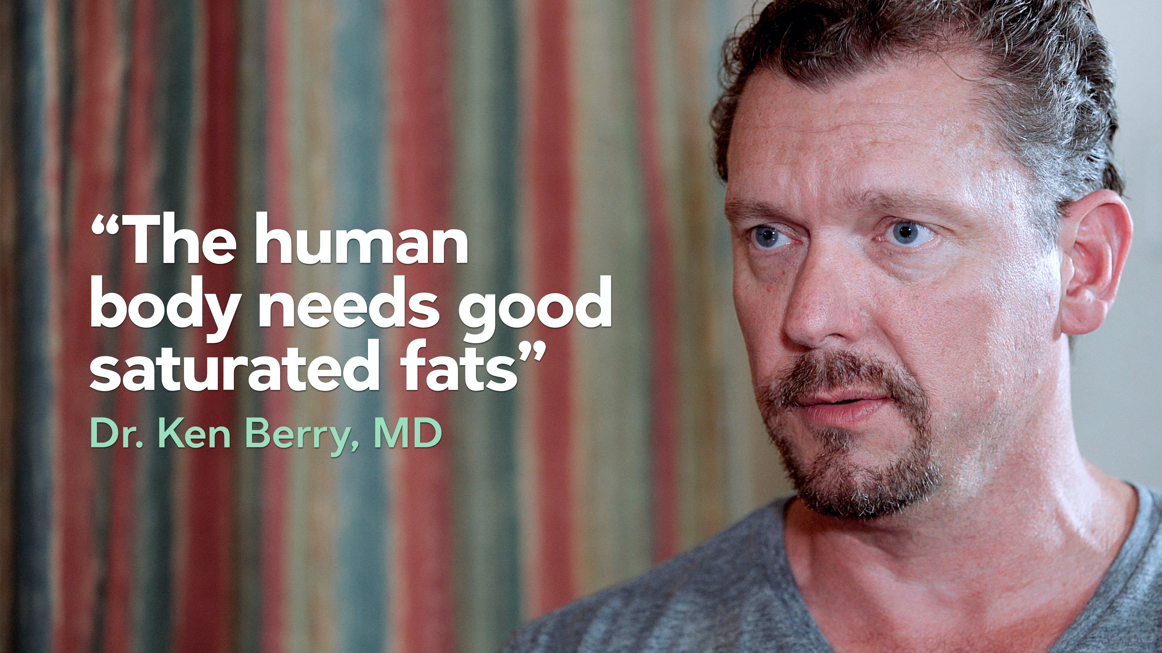The human body needs good saturated fats  — Dr. Ken Berry