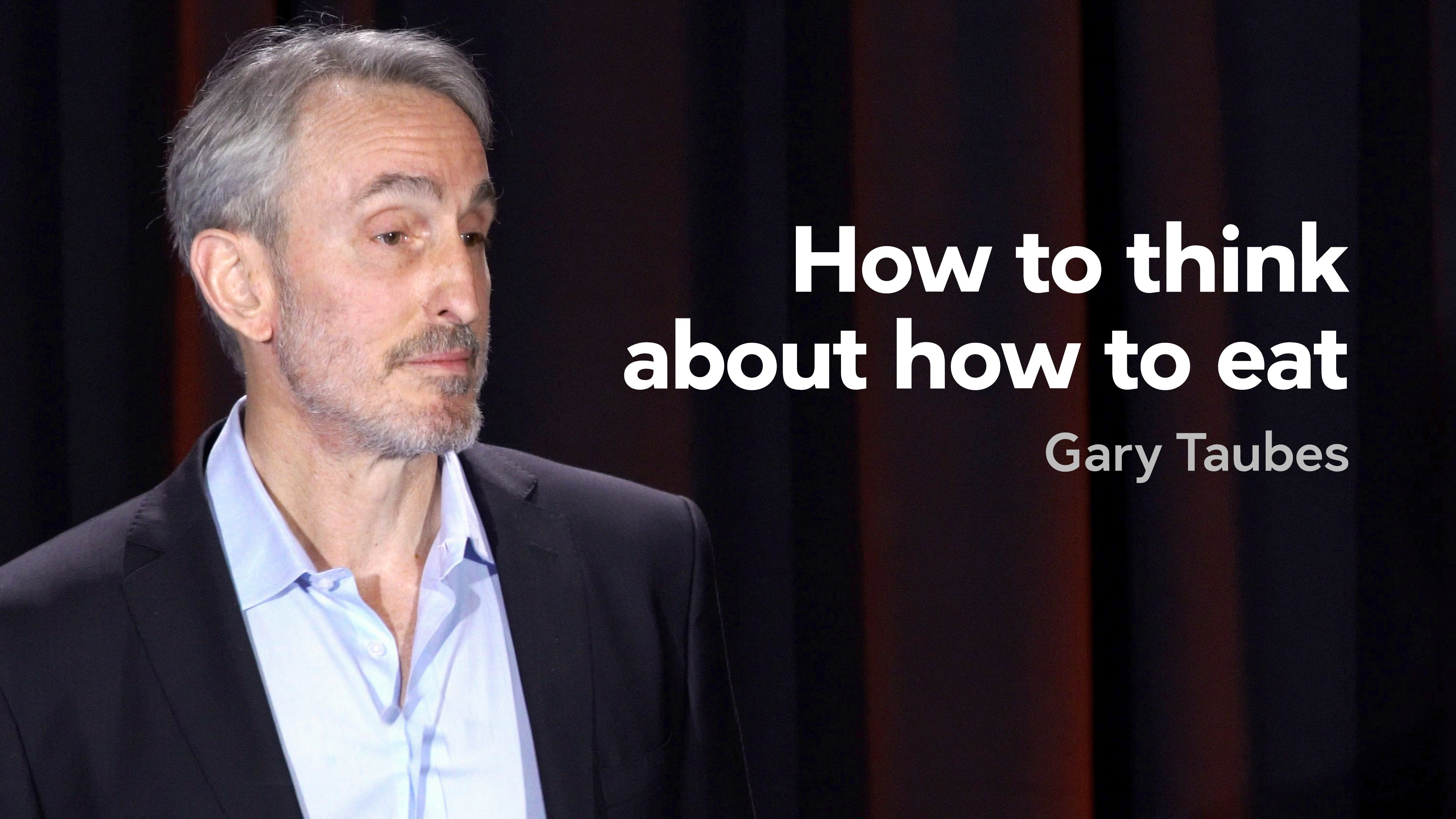 How to think about how to eat — Gary Taubes