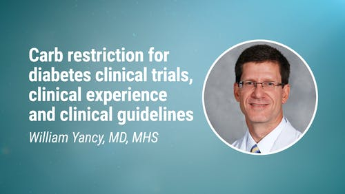 William Yancy, MD, MHS - Carbohydrate restriction for diabetes clinical trials, clinical experience and clinical guidelines